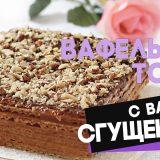 Вафельный торт со сгущенкой и творогом из готовых коржей (без масла, без выпечки)